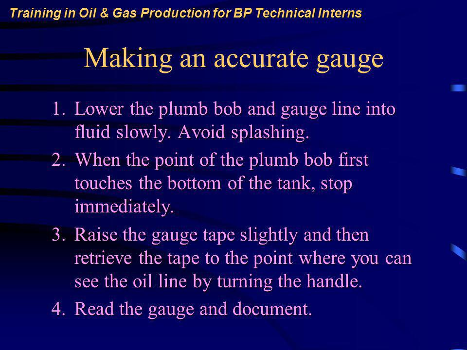 Training in Oil & Gas Production for BP Technical Interns Making an accurate gauge 1.Lower the plumb bob and gauge line into fluid slowly.