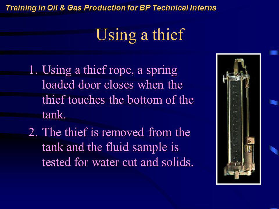 Training in Oil & Gas Production for BP Technical Interns Using a thief 1.Using a thief rope, a spring loaded door closes when the thief touches the bottom of the tank.