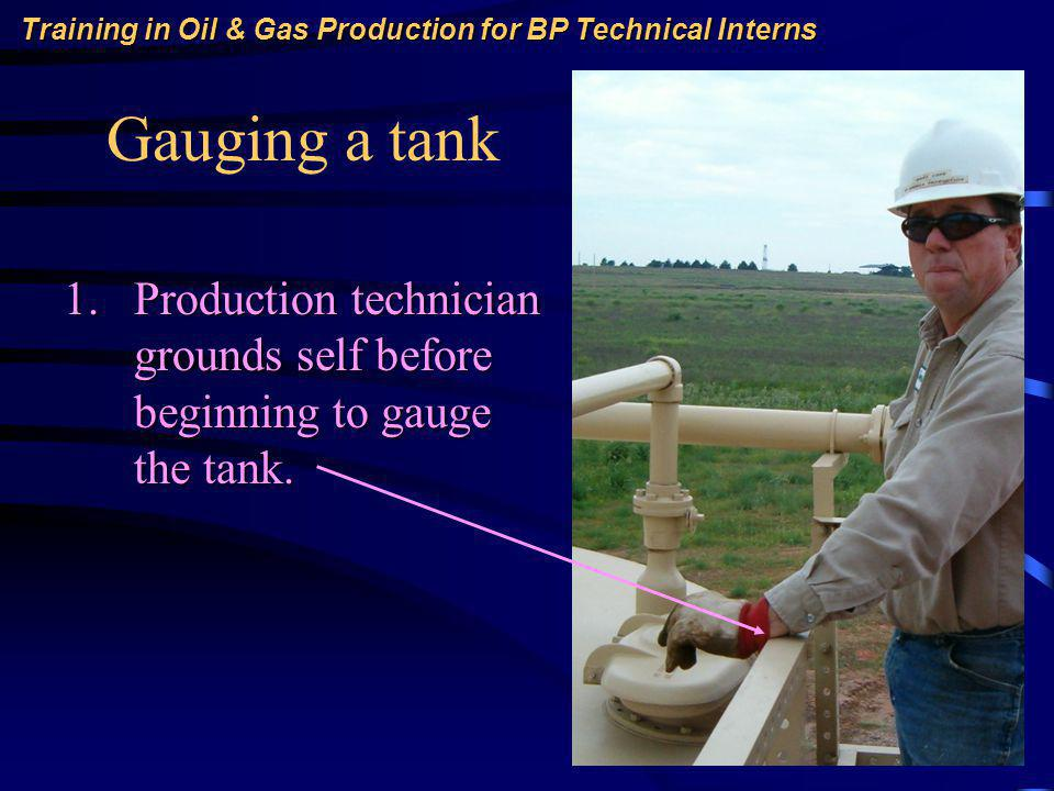 Training in Oil & Gas Production for BP Technical Interns Gauging a tank 1.Production technician grounds self before beginning to gauge the tank.