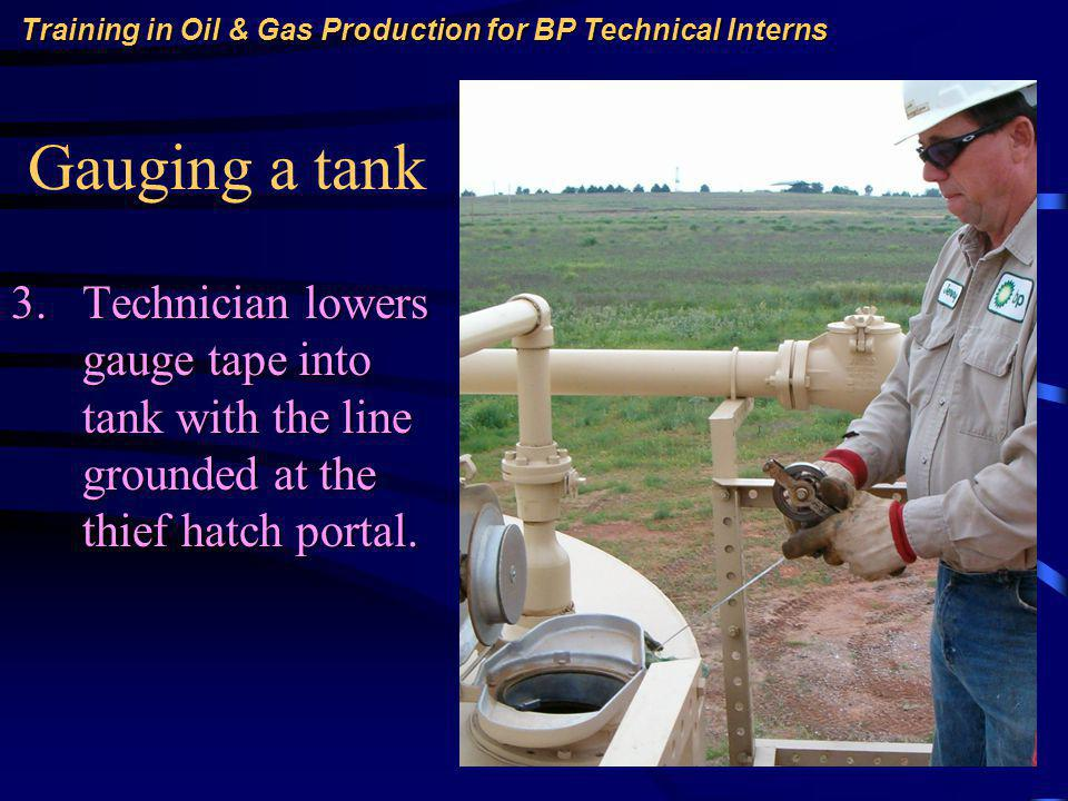 Training in Oil & Gas Production for BP Technical Interns Gauging a tank 3.Technician lowers gauge tape into tank with the line grounded at the thief hatch portal.