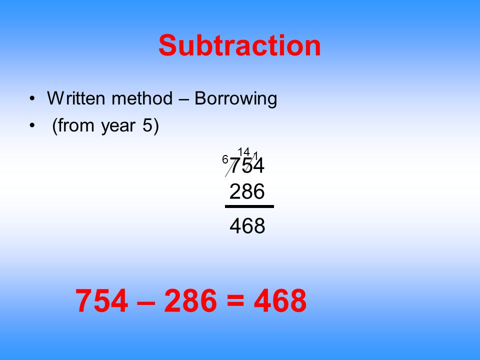 Subtraction Written method – Borrowing (from year 5) 754 – 286 = 468 754 286 468 1 14 6