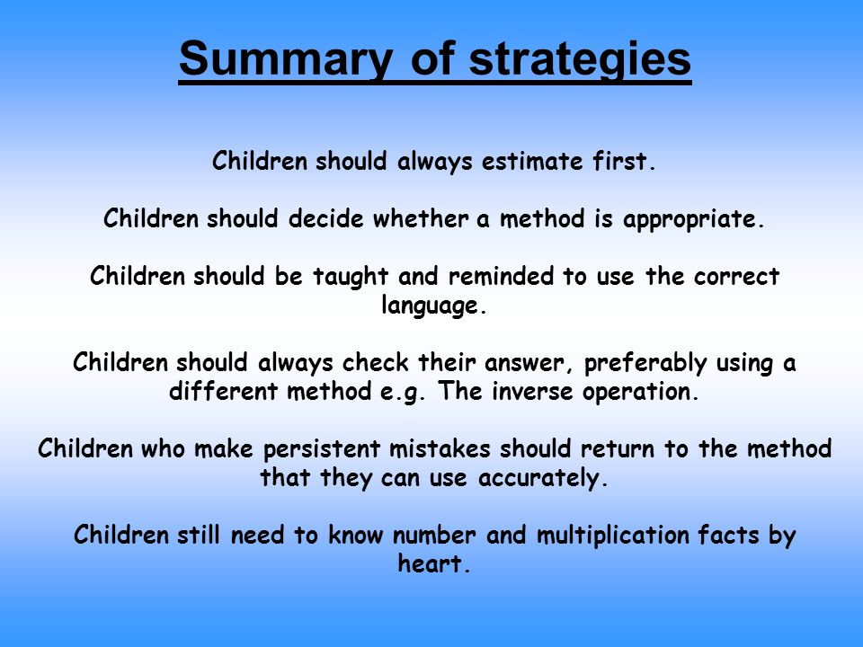 Summary of strategies Children should always estimate first. Children should decide whether a method is appropriate. Children should be taught and rem