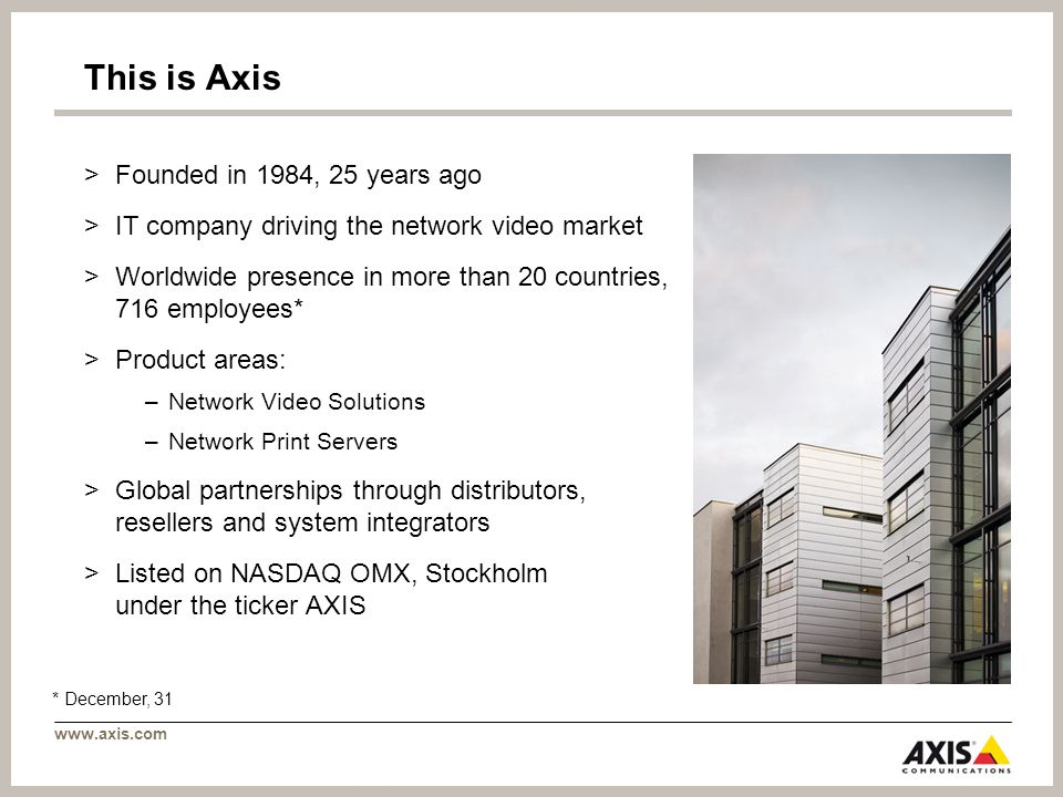 www.axis.com This is Axis >Founded in 1984, 25 years ago >IT company driving the network video market >Worldwide presence in more than 20 countries, 716 employees* >Product areas: –Network Video Solutions –Network Print Servers >Global partnerships through distributors, resellers and system integrators >Listed on NASDAQ OMX, Stockholm under the ticker AXIS * December, 31