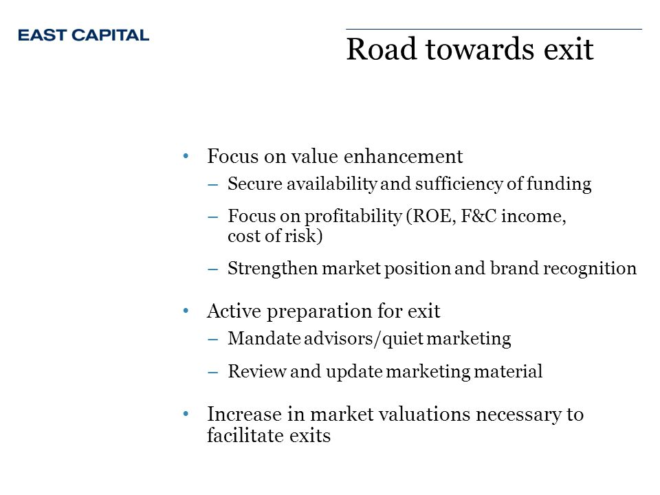 Road towards exit Focus on value enhancement –Secure availability and sufficiency of funding –Focus on profitability (ROE, F&C income, cost of risk) –Strengthen market position and brand recognition Active preparation for exit –Mandate advisors/quiet marketing –Review and update marketing material Increase in market valuations necessary to facilitate exits