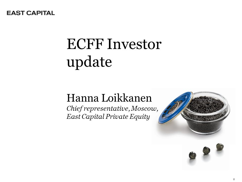 2 Hanna Loikkanen Chief representative, Moscow, East Capital Private Equity ECFF Investor update