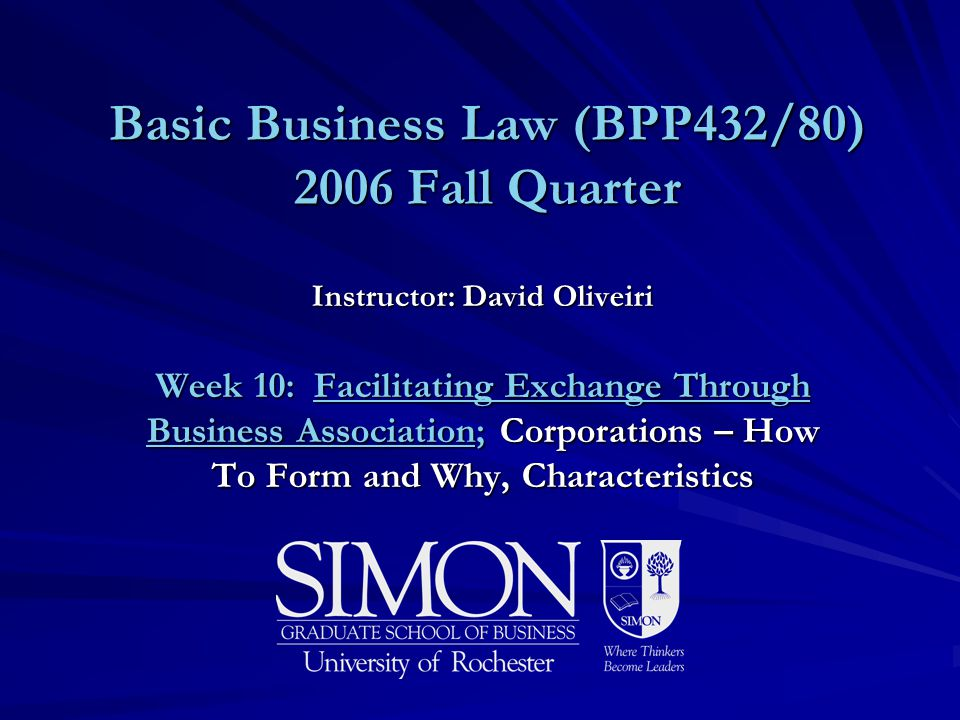 Basic Business Law (BPP432/80) 2006 Fall Quarter Instructor: David Oliveiri Week 10: Facilitating Exchange Through Business Association; Corporations – How To Form and Why, Characteristics