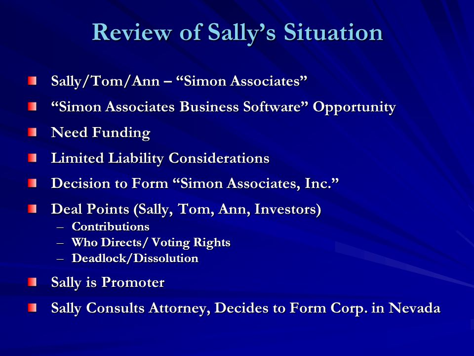 Review of Sally's Situation Sally/Tom/Ann – Simon Associates Simon Associates Business Software Opportunity Need Funding Limited Liability Considerations Decision to Form Simon Associates, Inc. Deal Points (Sally, Tom, Ann, Investors) –Contributions –Who Directs/ Voting Rights –Deadlock/Dissolution Sally is Promoter Sally Consults Attorney, Decides to Form Corp.