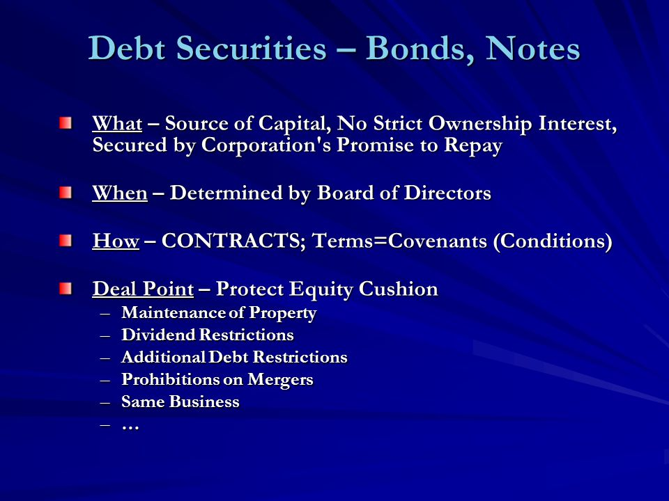 Debt Securities – Bonds, Notes What – Source of Capital, No Strict Ownership Interest, Secured by Corporation s Promise to Repay When – Determined by Board of Directors How – CONTRACTS; Terms=Covenants (Conditions) Deal Point – Protect Equity Cushion –Maintenance of Property –Dividend Restrictions –Additional Debt Restrictions –Prohibitions on Mergers –Same Business –…