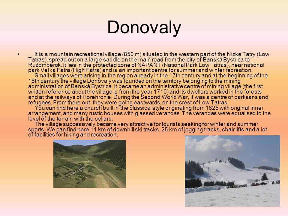 Donovaly It is a mountain recreational village (850 m) situated in the western part of the Nízke Tatry (Low Tatras), spread out on a large saddle on the main road from the city of Banská Bystrica to Ružomberok.