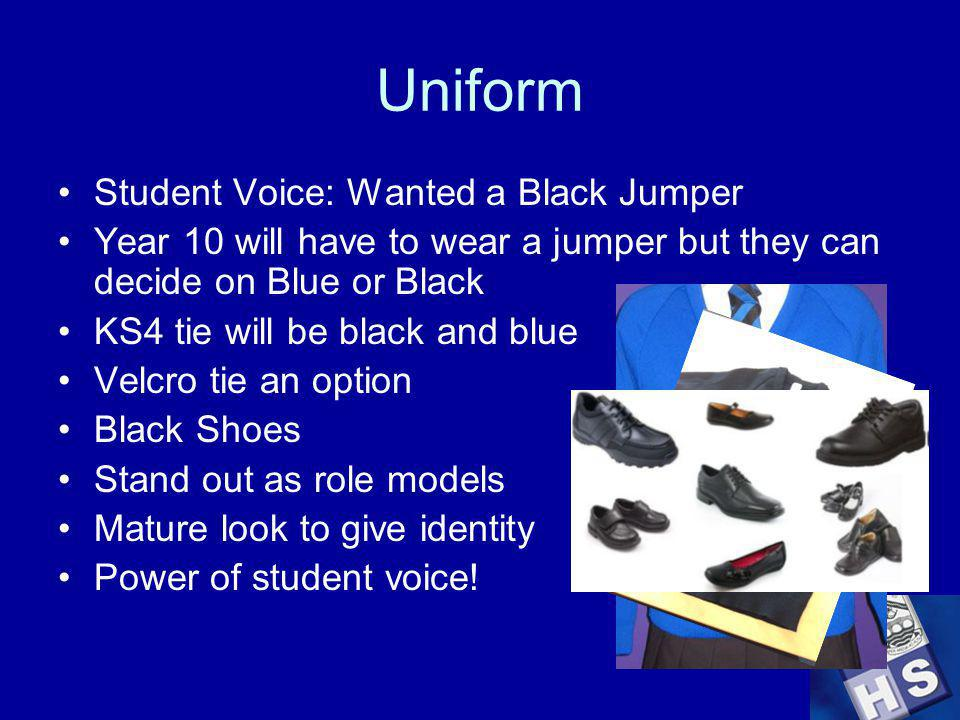 Uniform Student Voice: Wanted a Black Jumper Year 10 will have to wear a jumper but they can decide on Blue or Black KS4 tie will be black and blue Velcro tie an option Black Shoes Stand out as role models Mature look to give identity Power of student voice!