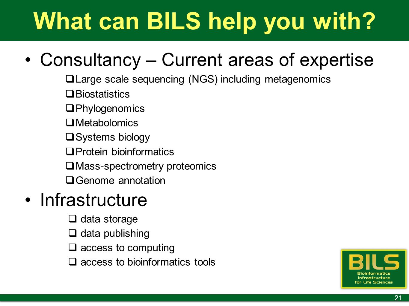 What can BILS help you with? Consultancy – Current areas of expertise  Large scale sequencing (NGS) including metagenomics  Biostatistics  Phylogen