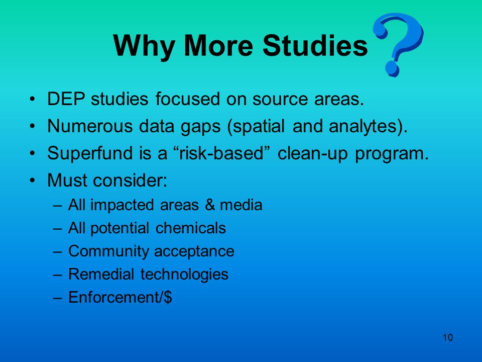 """10 Why More Studies DEP studies focused on source areas. Numerous data gaps (spatial and analytes). Superfund is a """"risk-based"""" clean-up program. Must"""