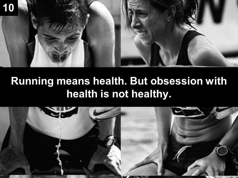 Running means health. But obsession with health is not healthy. 10