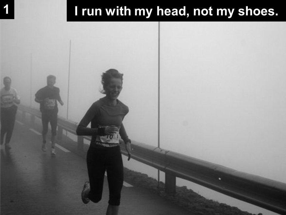 I run with my head, not my shoes. 1