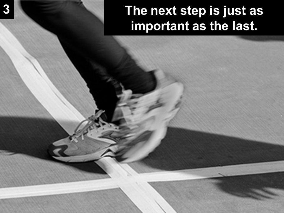 The next step is just as important as the last. 3