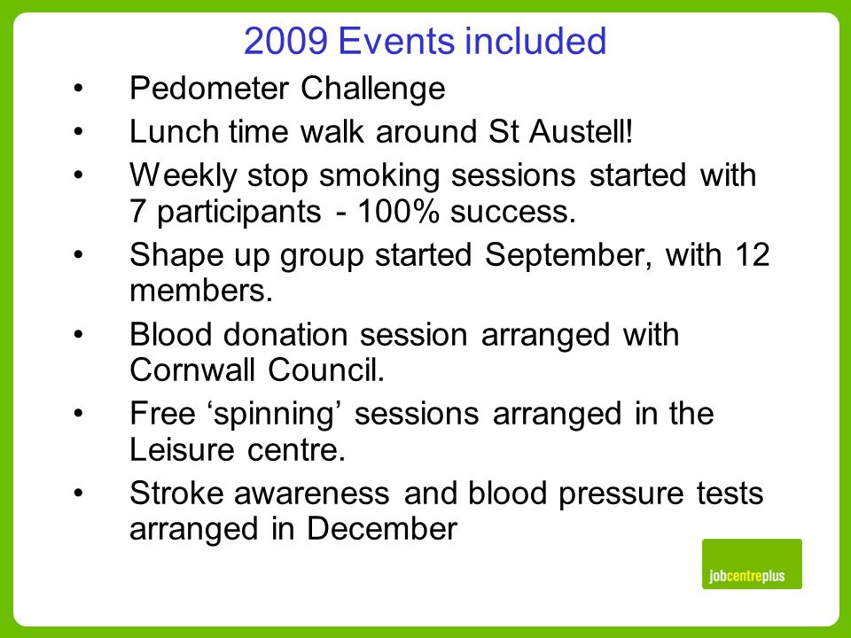 2009 Events included Pedometer Challenge Lunch time walk around St Austell.