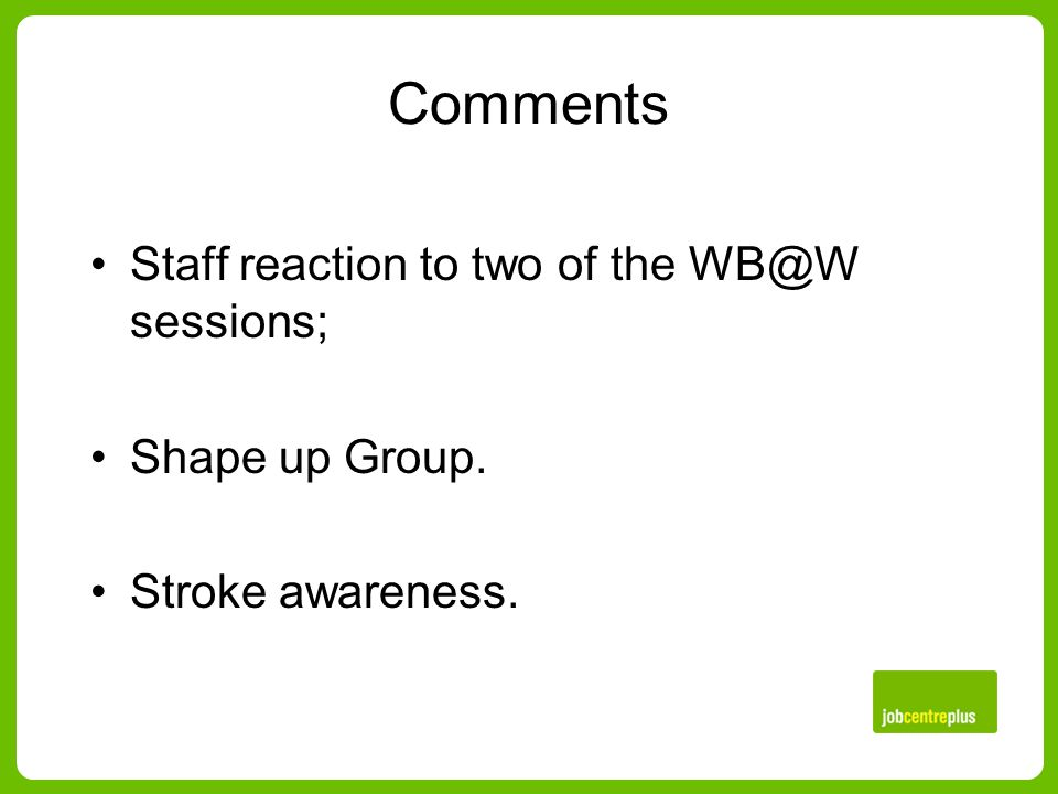 Comments Staff reaction to two of the WB@W sessions; Shape up Group. Stroke awareness.