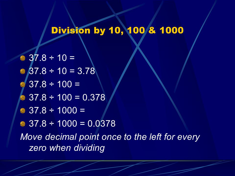 Division by 10, 100 & 1000 37.8 ÷ 10 = 37.8 ÷ 10 = 3.78 37.8 ÷ 100 = 37.8 ÷ 100 = 0.378 37.8 ÷ 1000 = 37.8 ÷ 1000 = 0.0378 Move decimal point once to the left for every zero when dividing