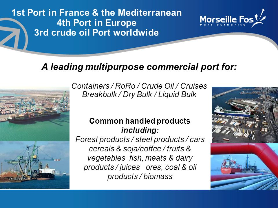 Common handled products including: Forest products / steel products / cars cereals & soja/coffee / fruits & vegetables fish, meats & dairy products / juices ores, coal & oil products / biomass A leading multipurpose commercial port for: Containers / RoRo / Crude Oil / Cruises Breakbulk / Dry Bulk / Liquid Bulk 1st Port in France & the Mediterranean 4th Port in Europe 3rd crude oil Port worldwide