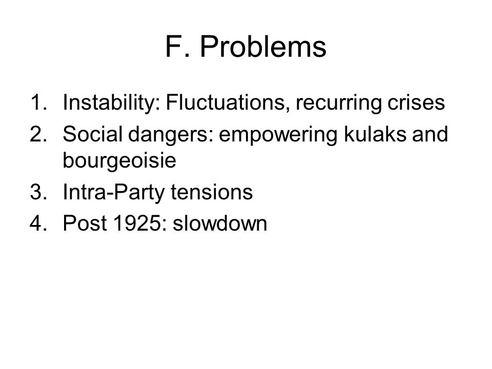 F. Problems 1.Instability: Fluctuations, recurring crises 2.Social dangers: empowering kulaks and bourgeoisie 3.Intra-Party tensions 4.Post 1925: slow