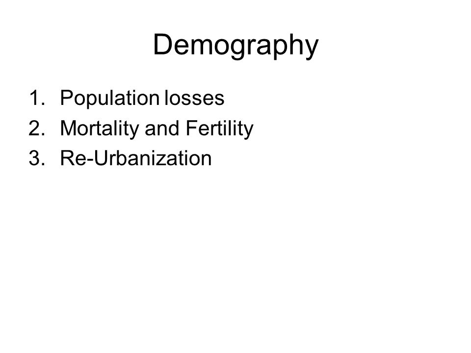 Demography 1.Population losses 2.Mortality and Fertility 3.Re-Urbanization