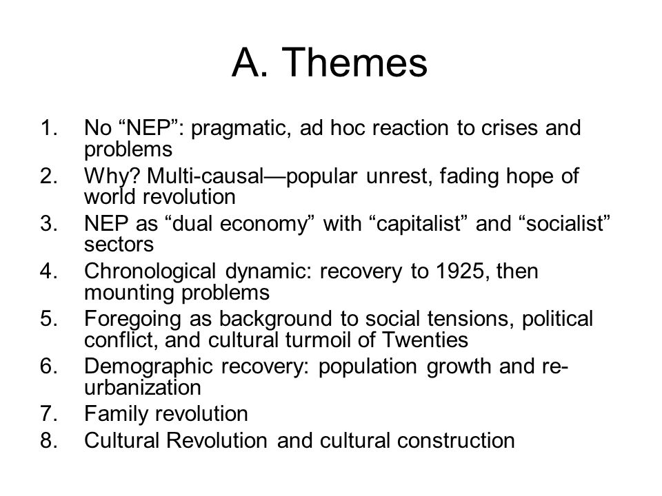 "A. Themes 1.No ""NEP"": pragmatic, ad hoc reaction to crises and problems 2.Why? Multi-causal—popular unrest, fading hope of world revolution 3.NEP as """