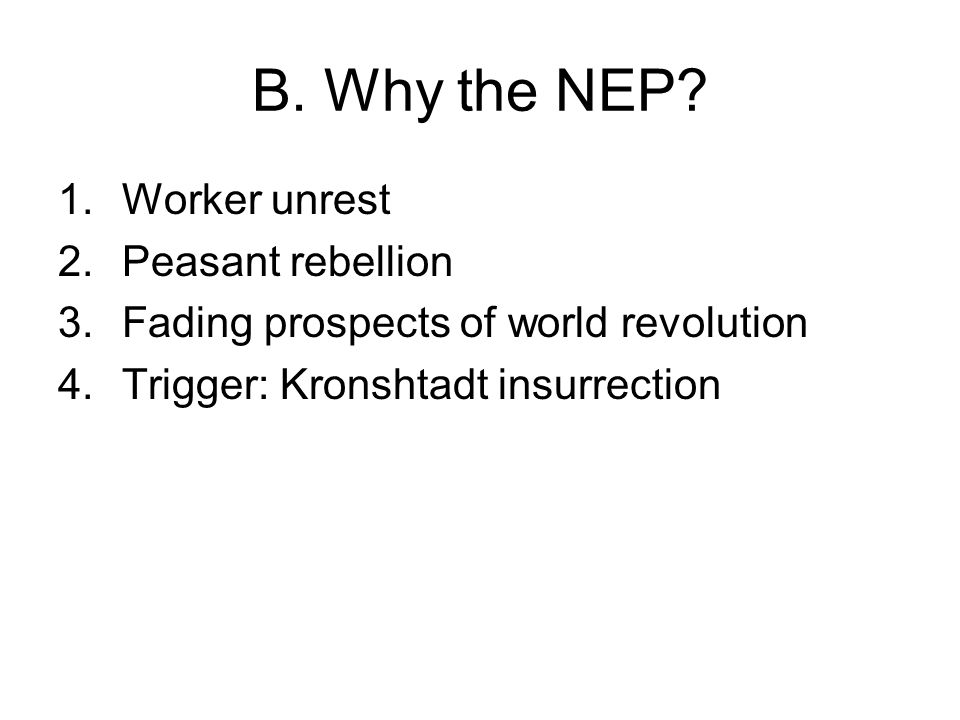 B. Why the NEP? 1.Worker unrest 2.Peasant rebellion 3.Fading prospects of world revolution 4.Trigger: Kronshtadt insurrection