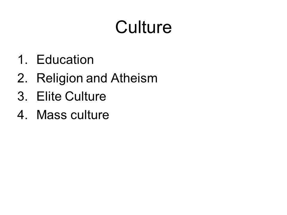 Culture 1.Education 2.Religion and Atheism 3.Elite Culture 4.Mass culture