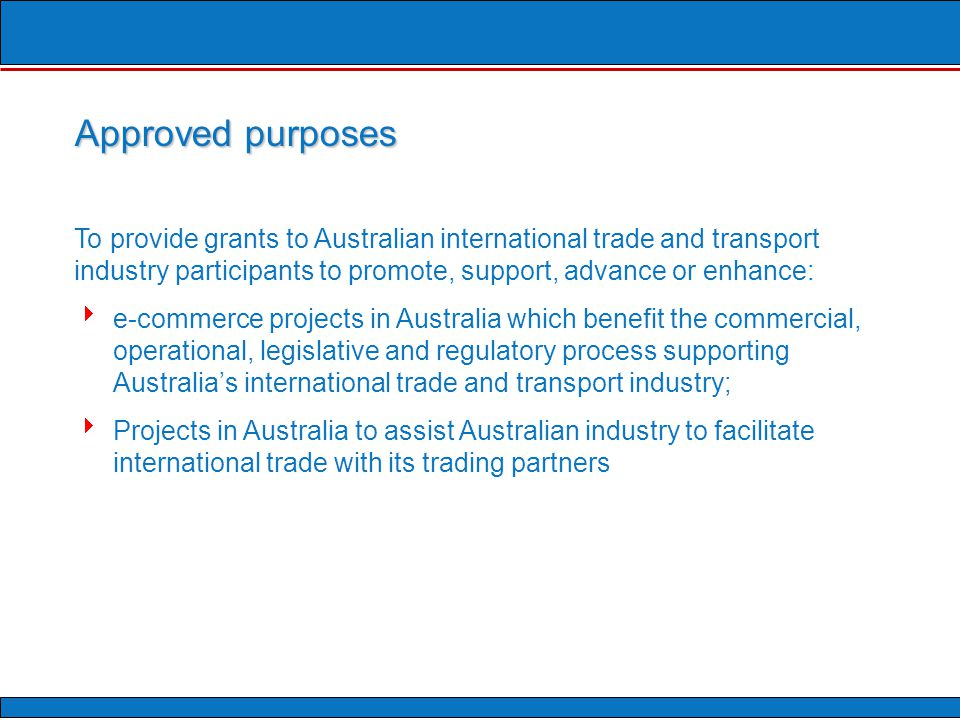 To provide grants to Australian international trade and transport industry participants to promote, support, advance or enhance:  e-commerce projects in Australia which benefit the commercial, operational, legislative and regulatory process supporting Australia's international trade and transport industry;  Projects in Australia to assist Australian industry to facilitate international trade with its trading partners Approved purposes
