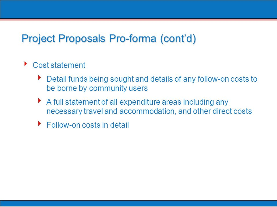  Cost statement  Detail funds being sought and details of any follow-on costs to be borne by community users  A full statement of all expenditure areas including any necessary travel and accommodation, and other direct costs  Follow-on costs in detail Project Proposals Pro-forma (cont'd)