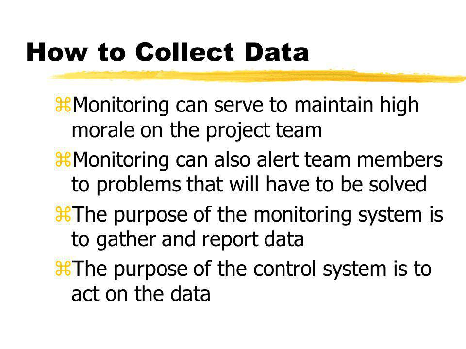 How to Collect Data zMonitoring can serve to maintain high morale on the project team zMonitoring can also alert team members to problems that will ha