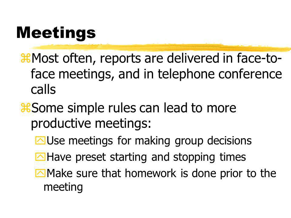 Meetings zMost often, reports are delivered in face-to- face meetings, and in telephone conference calls zSome simple rules can lead to more productiv