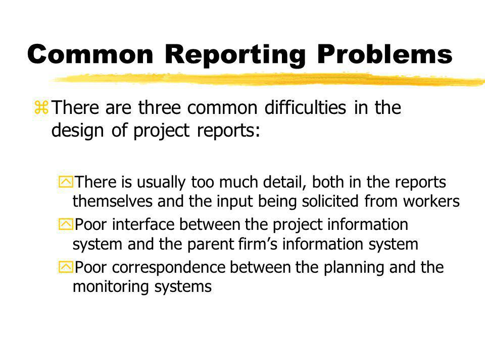 Common Reporting Problems zThere are three common difficulties in the design of project reports: yThere is usually too much detail, both in the report