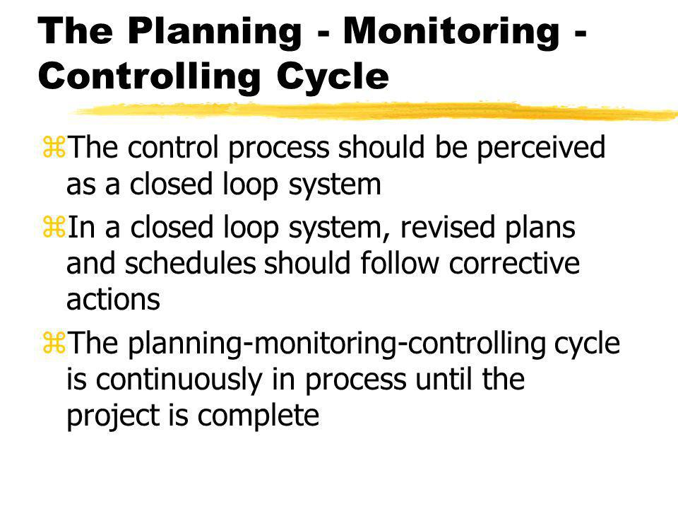 The Planning - Monitoring - Controlling Cycle zThe control process should be perceived as a closed loop system zIn a closed loop system, revised plans