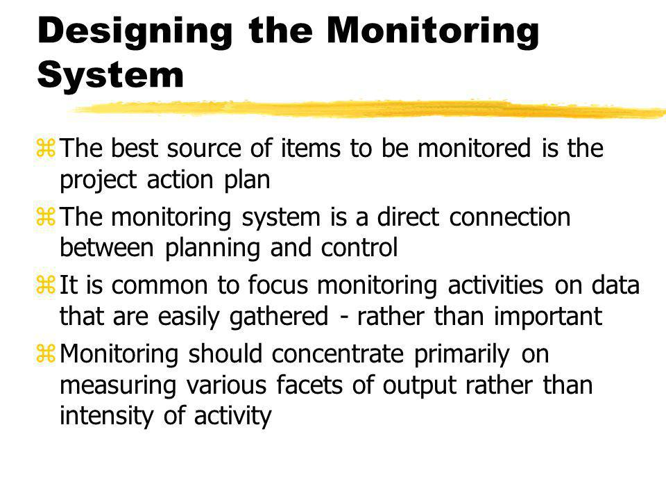 Designing the Monitoring System zThe best source of items to be monitored is the project action plan zThe monitoring system is a direct connection bet