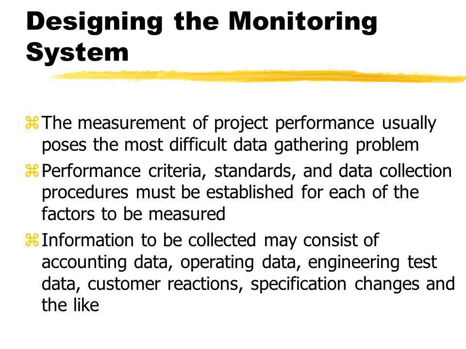 Designing the Monitoring System zThe measurement of project performance usually poses the most difficult data gathering problem zPerformance criteria,