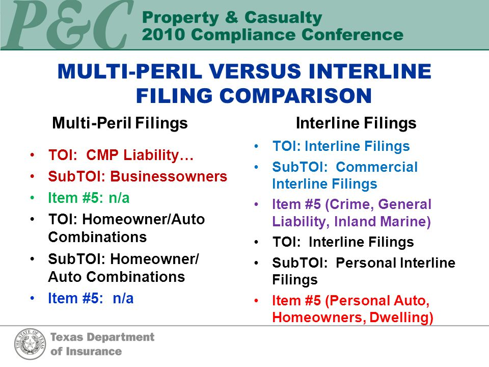 MULTI-PERIL VERSUS INTERLINE FILING COMPARISON Multi-Peril Filings TOI: CMP Liability… SubTOI: Businessowners Item #5: n/a TOI: Homeowner/Auto Combinations SubTOI: Homeowner/ Auto Combinations Item #5: n/a Interline Filings TOI: Interline Filings SubTOI: Commercial Interline Filings Item #5 (Crime, General Liability, Inland Marine) TOI: Interline Filings SubTOI: Personal Interline Filings Item #5 (Personal Auto, Homeowners, Dwelling)