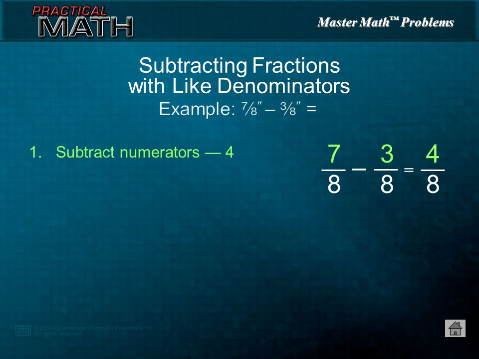 Master Math ™ Problems 1.Subtract numerators — 4 Subtracting Fractions with Like Denominators = 7 8 7 8 – 3 8 4 8