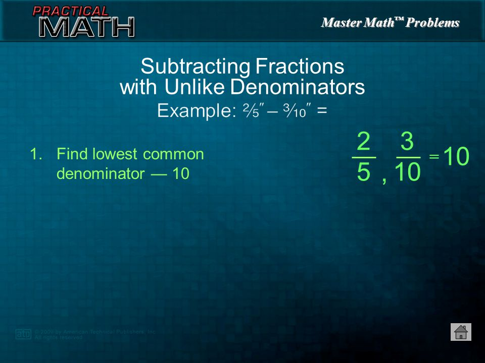 Master Math ™ Problems 1.Subtract numerators — 4 2.Reduce fraction to lowest possible terms if necessary — Subtracting Fractions with Like Denominators = 7 8 – 3 8 4 8 4 8 = 1 2