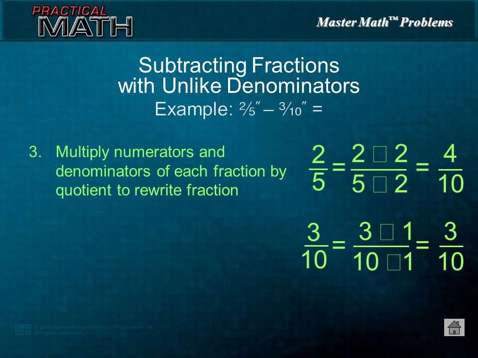 Master Math ™ Problems 1.Find lowest common denominator — 10 2.Divide lowest common denominator by denominator of each fraction to find quotient Subtracting Fractions with Unlike Denominators 2525 3 10 = 10  5 = 2 = 10  10 = 1 2525 3 10, =