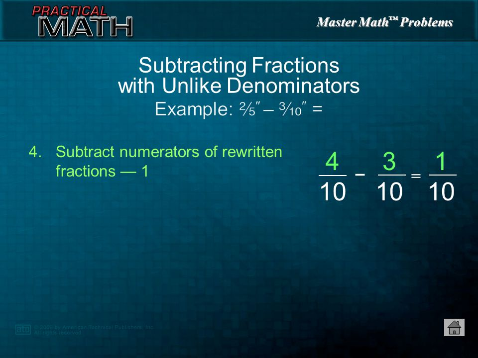 Master Math ™ Problems 3.Multiply numerators and denominators of each fraction by quotient to rewrite fraction Subtracting Fractions with Unlike Denominators 2525 2  2 4 5  2 10 == 3 10 3  1 3 10  1 10 ==