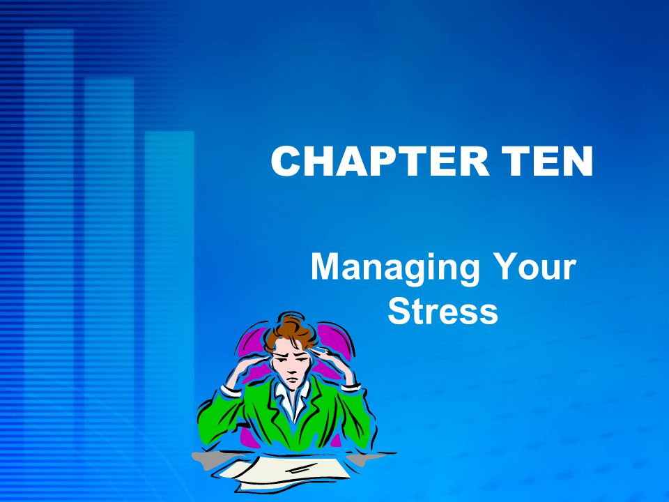 CHAPTER TEN Managing Your Stress