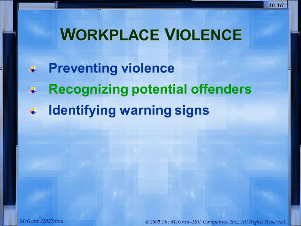 McGraw-Hill/Irwin © 2005 The McGraw-Hill Companies, Inc., All Rights Reserved. 10-16 W ORKPLACE V IOLENCE Preventing violence Recognizing potential of