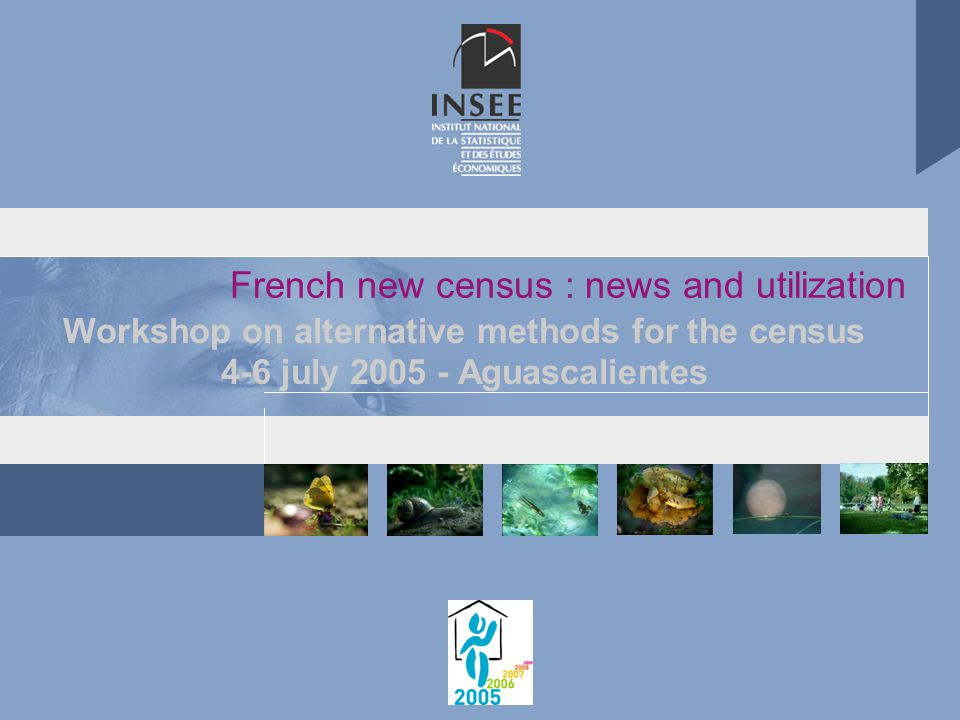 French new census : news and utilization Workshop on alternative methods for the census 4-6 july 2005 - Aguascalientes