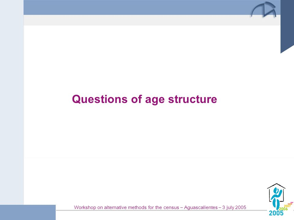 Workshop on alternative methods for the census – Aguascalientes – 3 july 2005 Questions of age structure