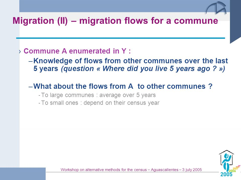 Workshop on alternative methods for the census – Aguascalientes – 3 july 2005 Migration (II) – migration flows for a commune › Commune A enumerated in Y : –Knowledge of flows from other communes over the last 5 years (question « Where did you live 5 years ago .