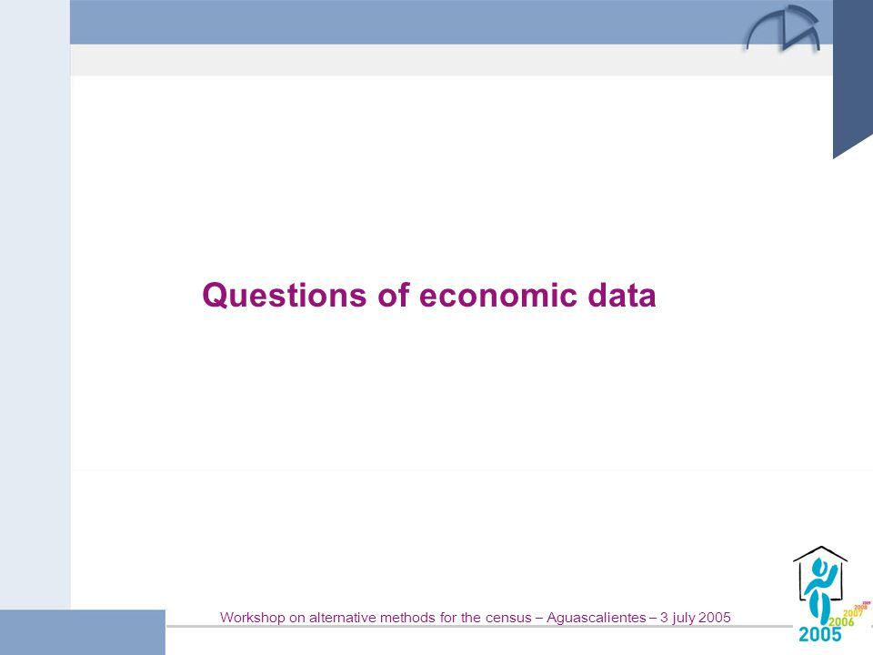 Workshop on alternative methods for the census – Aguascalientes – 3 july 2005 Questions of economic data
