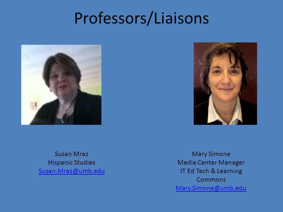 Professors/Liaisons Mary Simone Media Center Manager IT Ed Tech & Learning Commons Mary.Simone@umb.edu Mary.Simone@umb.edu Susan Mraz Hispanic Studies Susan.Mraz@umb.edu Susan.Mraz@umb.edu