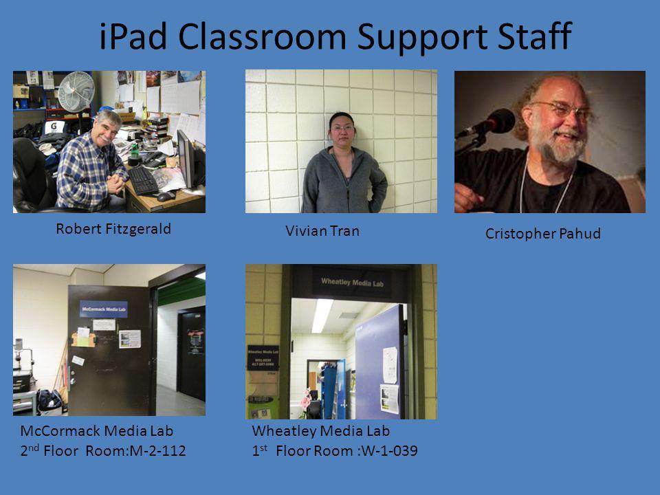 iPad Classroom Support Staff McCormack Media Lab 2 nd Floor Room:M-2-112 Wheatley Media Lab 1 st Floor Room :W-1-039 Vivian Tran Cristopher Pahud Robert Fitzgerald