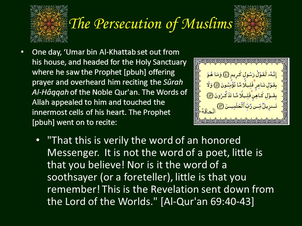 The Persecution of Muslims One day, 'Umar bin Al-Khattab set out from his house, and headed for the Holy Sanctuary where he saw the Prophet [pbuh] off